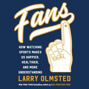 Fans: How Watching Sports Makes Us Happier, Healthier, and More Understanding