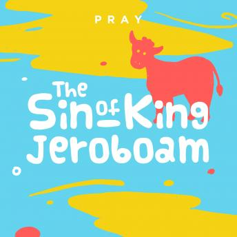 Sin of King Jeroboam: A Kids Bible Story by Pray.com, Pray.Com