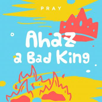 Ahaz: A Bad King: A Kids Bible Story by Pray.com, Pray.Com