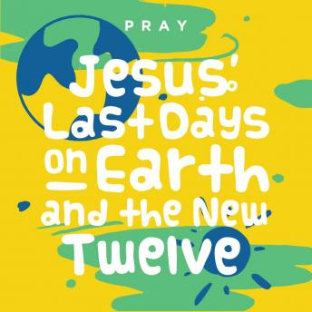 Jesus' Last Days on Earth and the New Twelve: A Kids Bible Story by Pray.com, Pray.Com