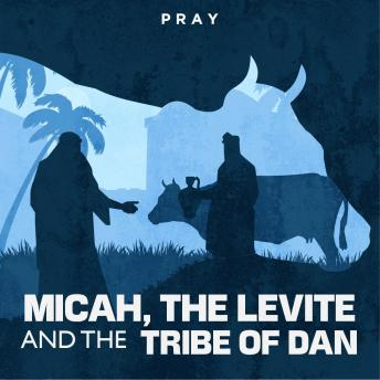 Micah, The Levite, and the Tribe of Dan: A Bible Story by Pray.com, Pray.Com