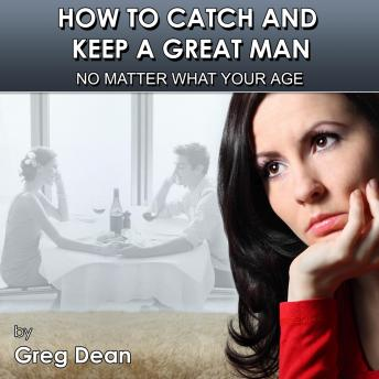 How To Catch and Keep a Great Man No Matter What Your Age: Re-igniting your love and passion, Greg Dean