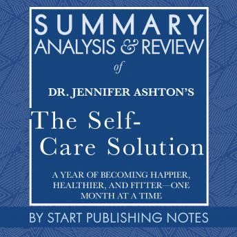 Summary, Analysis, and Review of Jennifer Ashton's The Self-Care Solution: A Year of Becoming Happier, Healthier, and Fitter?One Month at a Time