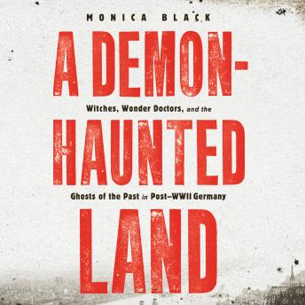 A Demon-Haunted Land: Witches, Wonder Doctors, and the Ghosts of the Past in Post-WWII Germany