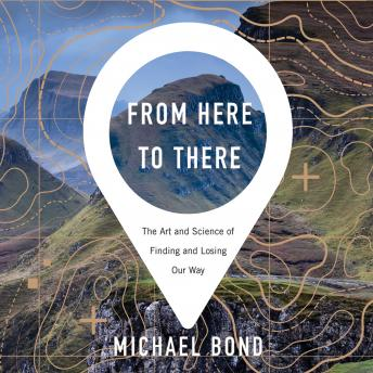 Download From Here to There: The Art and Science of Finding and Losing Our Way by Michael Bond