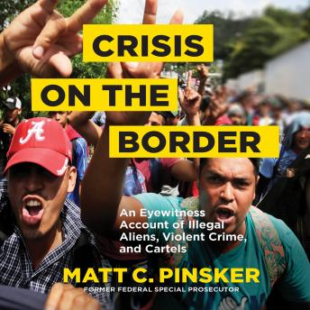 Crisis on the Border: An Eyewitness Account of Illegal Aliens, Violent Crime, and Cartels, Matt C. Pinsker