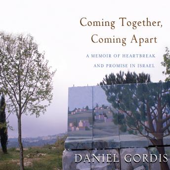 Download Coming Together, Coming Apart: A Memoir of Heartbreak and Promise in Israel by Daniel Gordis