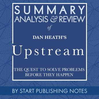 Summary, Analysis, and Review of Dan Heath's Upstream: The Quest to Solve Problems Before They Happen