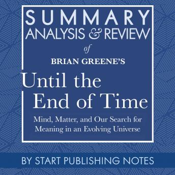 Summary, Analysis, and Review of Brian Greene's Until the End of Time: Mind, Matter, and Our Search for Meaning in an Evolving Universe