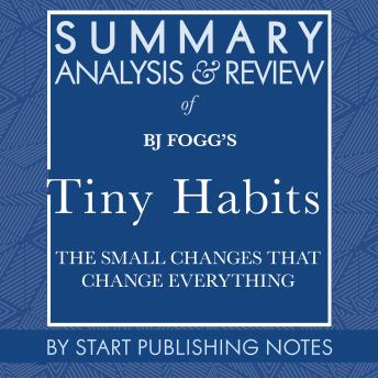 Summary, Analysis, and Review of BJ Fogg's Tiny Habits: The Small Changes That Change Everything