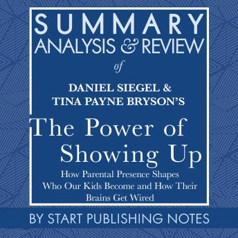 Summary, Analysis, and Review of Daniel Siegel and Tina Payne Bryson's The Power of Showing Up: How Parental Presence Shapes Who Our Kids Become and How Their Brains Get Wired