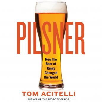 Pilsner: How the Beer of Kings Changed the World, Tom Acitelli