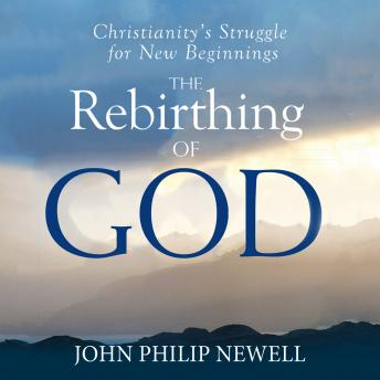 Download Rebirthing of God: Christianity's Struggle For New Beginnings by John Philip Newell