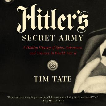 Hitler's Secret Army: A Hidden History of Spies, Saboteurs, and Traitors in World War II, Tim Tate