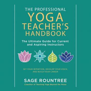 Professional Yoga Teacher's Handbook: The Ultimate Guide for Current and Aspiring Instructors-Set Your Intention, Develop Your Voice, and Build Your Career, Sage Rountree