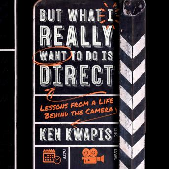 But What I Really Want to Do Is Direct: Lessons from a Life Behind the Camera, Ken Kwapis
