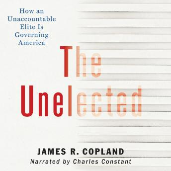 Unelected: How an Unaccountable Elite is Governing America, James R. Copland