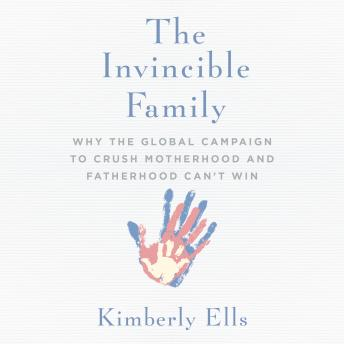 The Invincible Family: Why the Global Campaign to Crush Motherhood and Fatherhood Can't Win