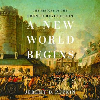 New World Begins: The History of the French Revolution, Jeremy D. Popkin