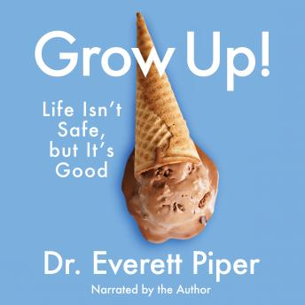 Download Grow Up: Life Isn't Safe, but It's Good by Dr. Everett Piper