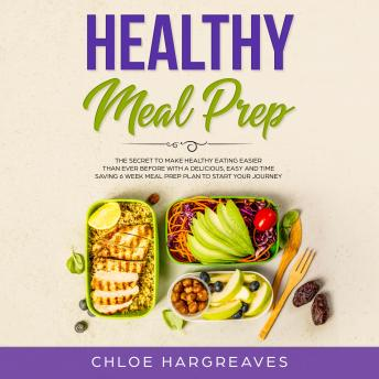 Healthy Meal Prep: The Secret to Make Healthy Eating Easier than Ever Before with a Delicious, Easy and Time Saving 6 Week Meal Prep Plan to Start Your Journey
