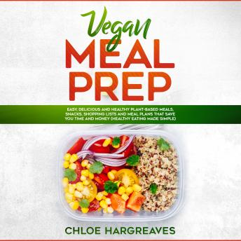 Vegan Meal Prep: Easy, Delicious and Healthy Plant Based Meals, Snacks, Shopping Lists and Meal Plans That Save You Time and Money (Healthy Eating Made Simple)