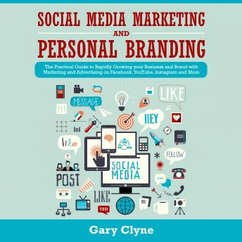 Social Media Marketing and Personal Branding Bible: The Practical Guide to Rapidly Growing your Business and Brand with Marketing and Advertising on Facebook, YouTube, Instagram and More