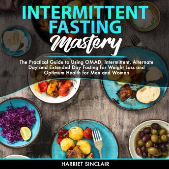Intermittent Fasting Mastery: The Practical Guide to Using OMAD, Intermittent, Alternate Day and Extended Day Fasting for Weight Loss and Optimum Health for Men and Women