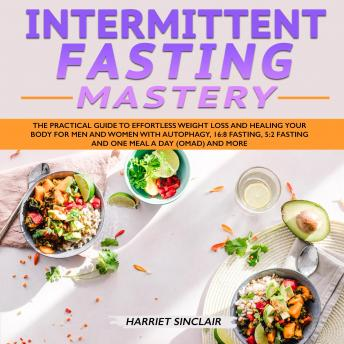 Intermittent Fasting Mastery: The Practical Guide to Effortless Weight Loss and Healing Your Body for Men and Women with Autophagy, 16:8 Fasting, 5:2 Fasting and One Meal a Day (OMAD) and More
