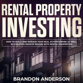 Download Rental Property Investing: How to Build and Manage Your Real Estate Empire as well as Creating Passive Income with Rental Properties by Brandon Anderson