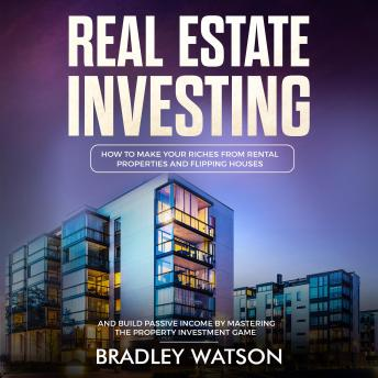 Download Real Estate Investing: How To Make Your Riches From Rental Properties and Flipping Houses, And Build Passive Income By Mastering The Property Investment Game by Bradley Watson