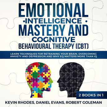 Emotional Intelligence Mastery and Cognitive Behavioral Therapy (CBT) (2 Books in 1): Learn Techniques for Retraining Your Brain, Overcoming Anxiety and Depression and Why EQ Matters More than IQ