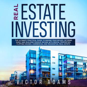 Download Real Estate Investing: The Ultimate Practical Guide To Making your Riches, Retiring Early and Building Passive Income with Rental Properties, Flipping Houses, Commercial and Residential Real Estate by Victor Adams