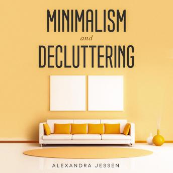 Minimalism and Decluttering: Discover The Secrets on How to Live a Meaningful Life and Declutter Your Home, Budget, Mind and Life with the Minimalist Way Of Living