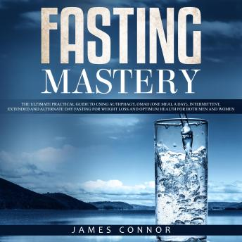 Fasting Mastery: The Ultimate Practical Guide to using Authphagy, OMAD (One Meal a Day), Intermittent, Extended and Alternate Day Fasting for Weight Loss and Optimum Health for Both Men and Women