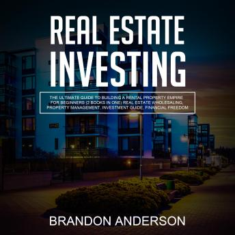 Download Real Estate Investing: The Ultimate Guide to Building a Rental Property Empire for Beginners (2 Books in One) Real Estate Wholesaling, Property Management, Investment Guide, Financial Freedom by Brandon Anderson