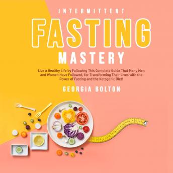 Intermittent Fasting Mastery: Live a Healthy Life by Following This Complete Guide That Many Men and Women Have Followed, for Transforming Their Lives With The Power of Fasting and The Ketogenic Diet!, Georgia Bolton