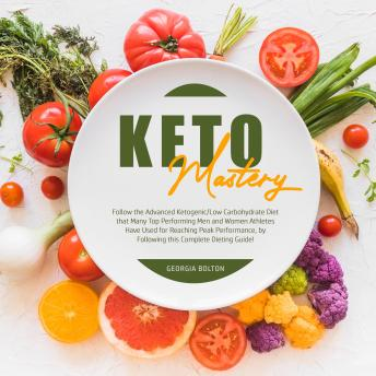 Keto Mastery: Follow the Advanced Ketogenic/ Low Carbohydrate Diet That Many Top Performing Men and Women Athletes Have Used For Reaching Peak Performance, By Following This Complete Dieting Guide!
