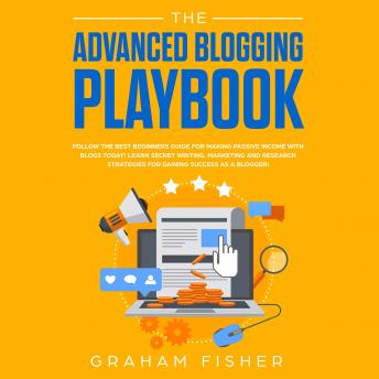 Advanced Blogging Playbook: Follow the Best Beginners Guide for Making Passive Income with Blogs Today! Learn Secret Writing, Marketing and Research Strategies for Gaining Success as a Blogger!, Graham Fisher