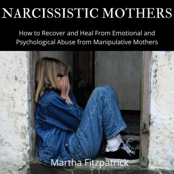 Narcissistic Mothers:  How to Recover and Heal From Emotional and Psychological Abuse from Manipulative Mothers