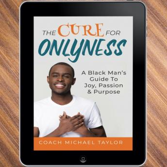 The Cure For Onlyness - A Black Man's Guide To Joy, Passion & Purpose