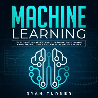 Machine Learning The Ultimate Beginner's Guide to Learn Machine Learning, Artificial Intelligence & Neural Networks Step by Step
