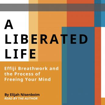 Liberated Life: Effiji Breathwork and the Process of Freeing Your Mind, Elijah Nisenboim