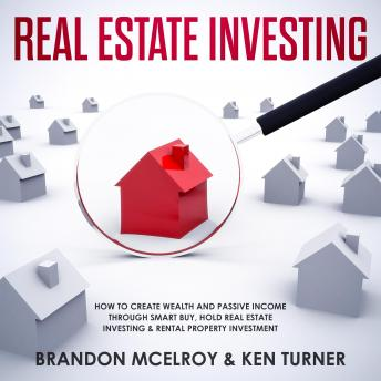 Real Estate Investing: How to Create Wealth and Passive Income Through Smart Buy, Hold Real Estate Investing, Rental Property Investment & Make Money Fast