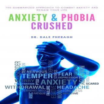 Download Anxiety & Phobia Crushed: The Summarized Approach to Combat Anxiety and Regain your Life by Dr. Dale Pheragh