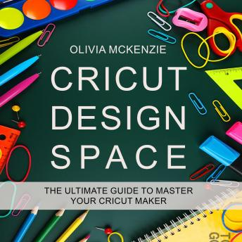 Download CRICUT DESIGN SPACE: The Beginner to Expert Ultimate Guide to Master your Cricut Maker by Olivia Mckenzie
