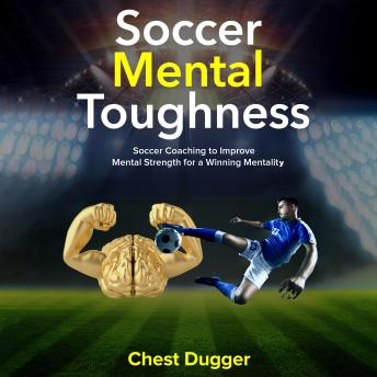 Soccer Mental Toughness: Soccer Coaching to Improve Mental Strength for a Winning Mentality
