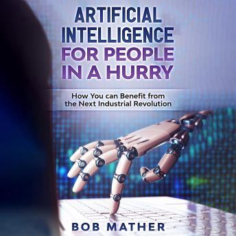 Download Artificial Intelligence for People in a Hurry: How You Can Benefit from the Next Industrial Revolution by Bob Mather
