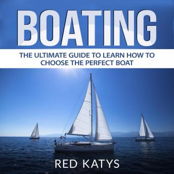 Boating: The Ultimate Guide to Learn How to Choose the Perfect Boat