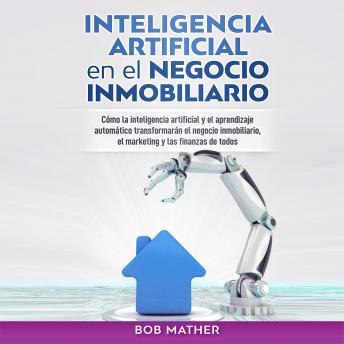 Inteligencia Artificial en el Negocio Inmobiliario: Cómo la inteligencia artificial y el aprendizaje automático transformarán el negocio inmobiliario, ... y las finanzas de todos